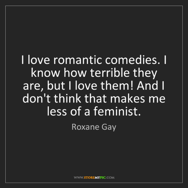 Roxane Gay: I love romantic comedies. I know how terrible they are,...