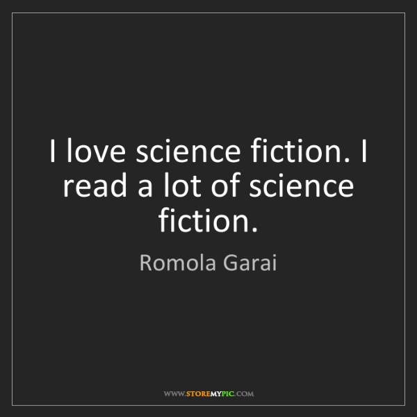 Romola Garai: I love science fiction. I read a lot of science fiction.