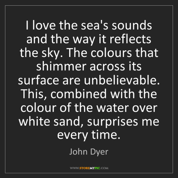 John Dyer: I love the sea's sounds and the way it reflects the sky....