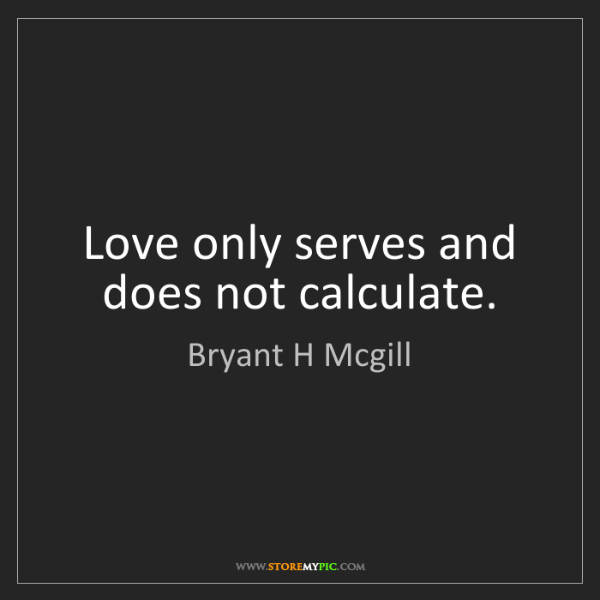 Bryant H Mcgill: Love only serves and does not calculate.