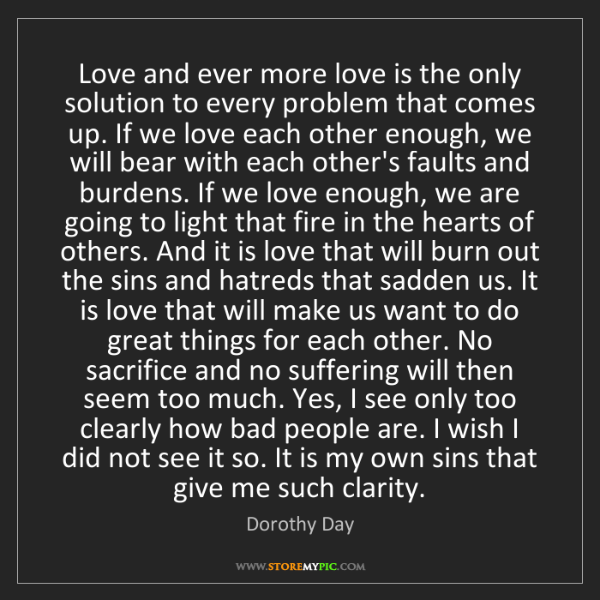 Dorothy Day: Love and ever more love is the only solution to every...