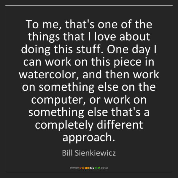 Bill Sienkiewicz: To me, that's one of the things that I love about doing...