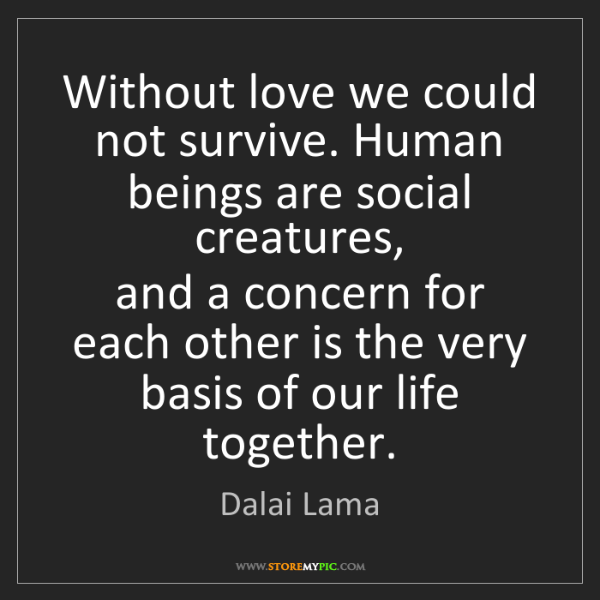 Dalai Lama: Without love we could not survive. Human beings are social...