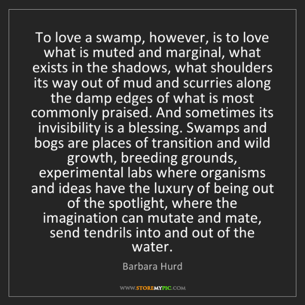 Barbara Hurd: To love a swamp, however, is to love what is muted and...