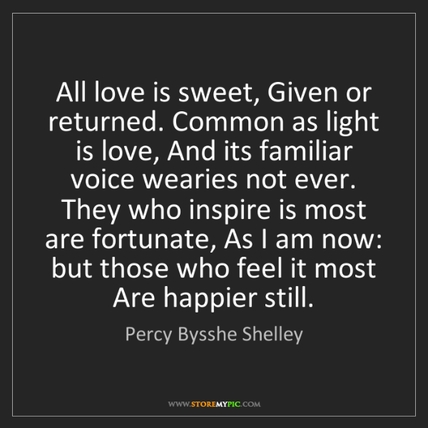 Percy Bysshe Shelley: All love is sweet, Given or returned. Common as light...