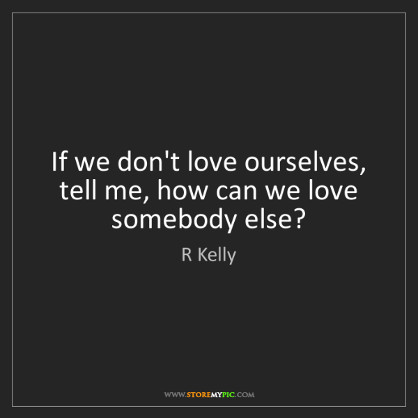 R Kelly: If we don't love ourselves, tell me, how can we love...