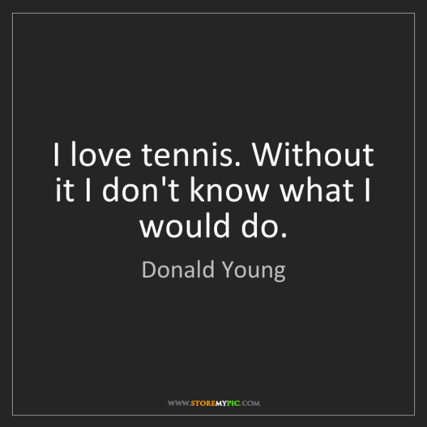 Donald Young: I love tennis. Without it I don't know what I would do.