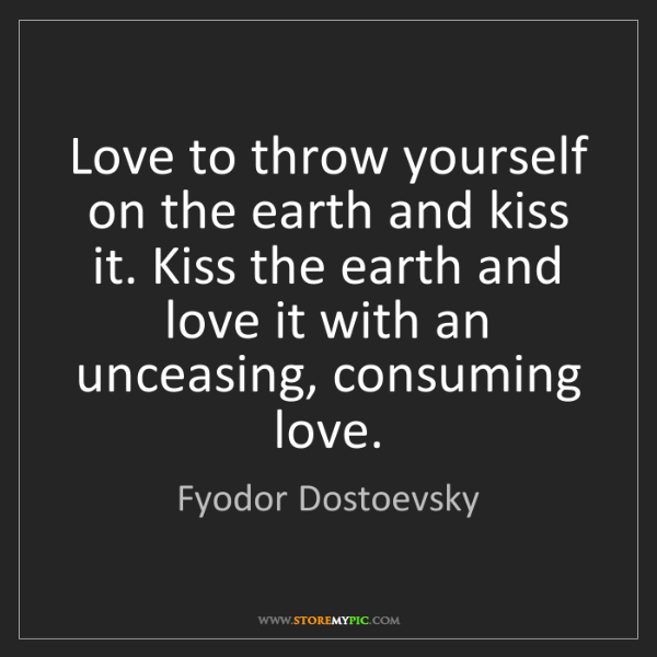Fyodor Dostoevsky: Love to throw yourself on the earth and kiss it. Kiss...