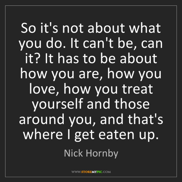 Nick Hornby: So it's not about what you do. It can't be, can it? It...