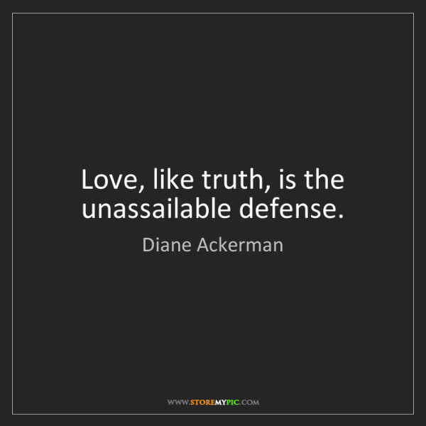 Diane Ackerman: Love, like truth, is the unassailable defense.