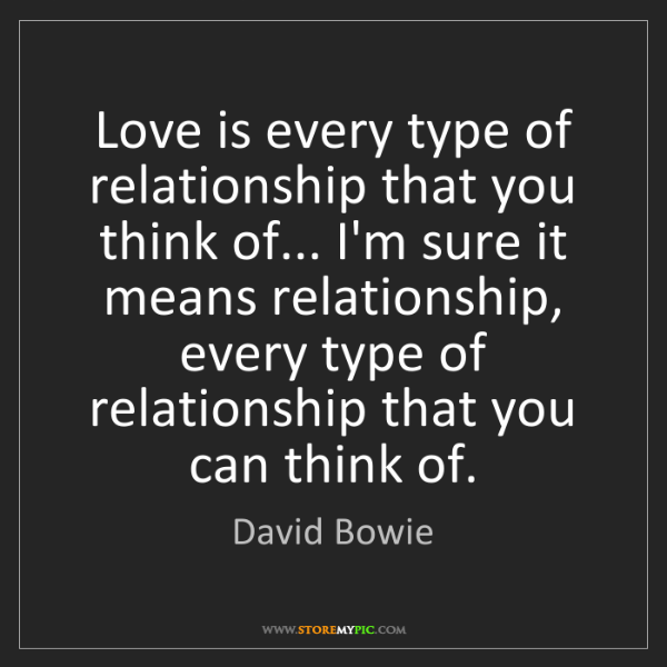 David Bowie: Love is every type of relationship that you think of......