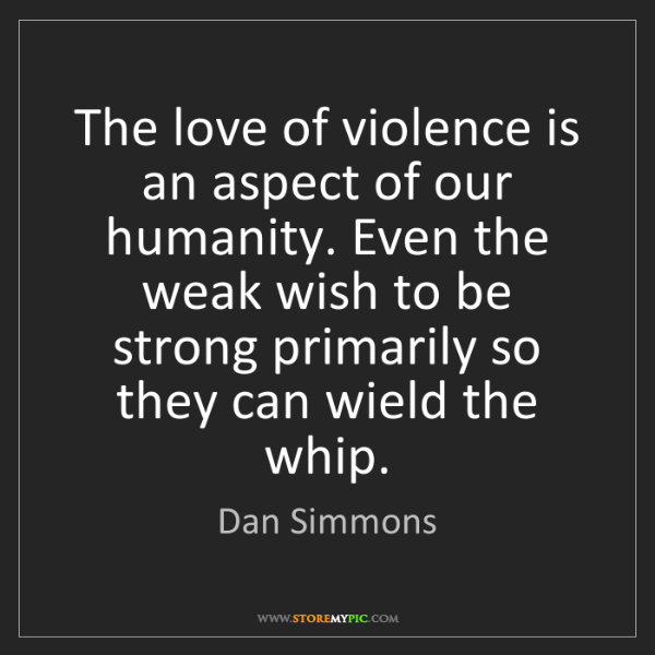 Dan Simmons: The love of violence is an aspect of our humanity. Even...