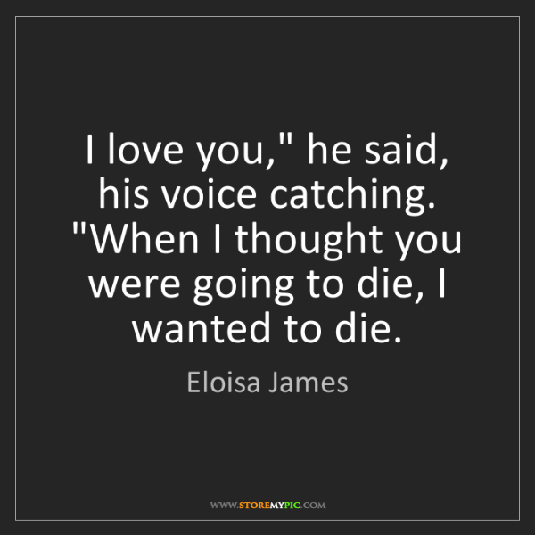 "Eloisa James: I love you,"" he said, his voice catching. ""When I thought..."