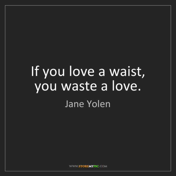 Jane Yolen: If you love a waist, you waste a love.