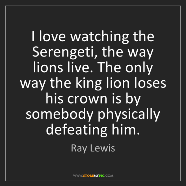 Ray Lewis: I love watching the Serengeti, the way lions live. The...