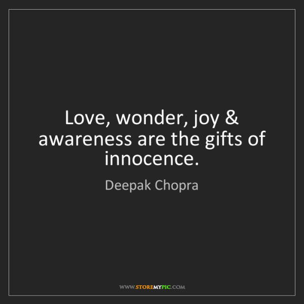 Deepak Chopra: Love, wonder, joy & awareness are the gifts of innocence.