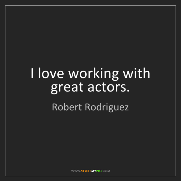 Robert Rodriguez: I love working with great actors.
