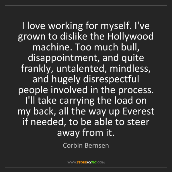 Corbin Bernsen: I love working for myself. I've grown to dislike the...