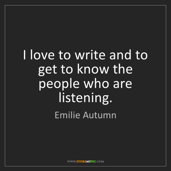 Emilie Autumn: I love to write and to get to know the people who are...