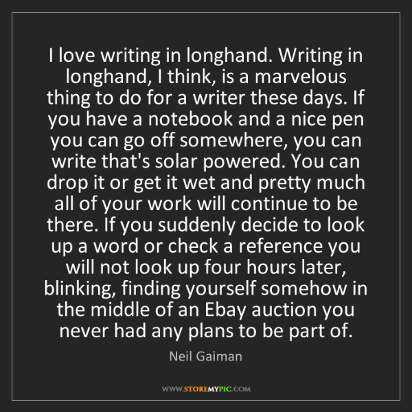 Neil Gaiman: I love writing in longhand. Writing in longhand, I think,...