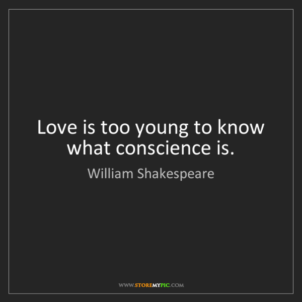 William Shakespeare: Love is too young to know what conscience is.