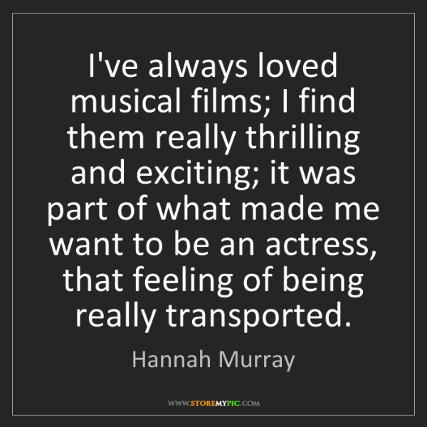 Hannah Murray: I've always loved musical films; I find them really thrilling...