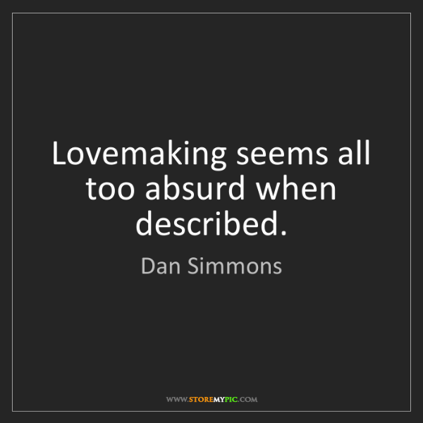 Dan Simmons: Lovemaking seems all too absurd when described.