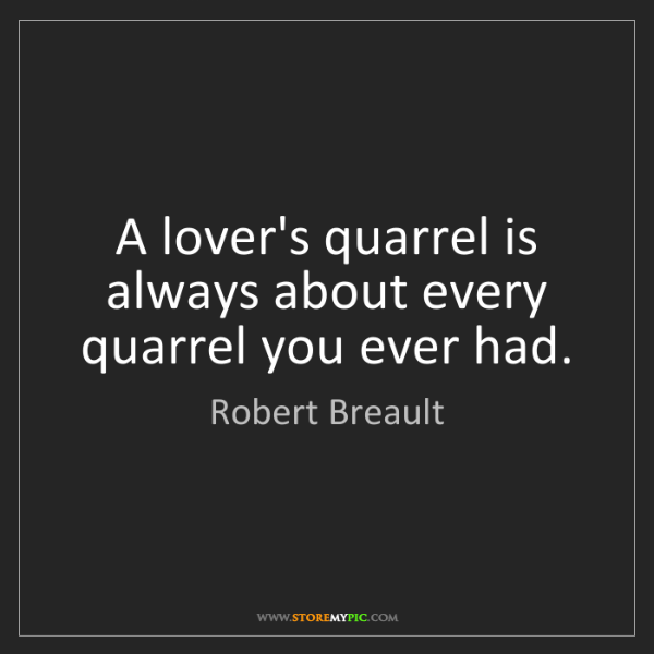 Robert Breault: A lover's quarrel is always about every quarrel you ever...
