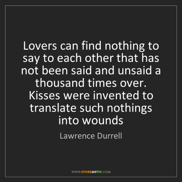 Lawrence Durrell: Lovers can find nothing to say to each other that has...