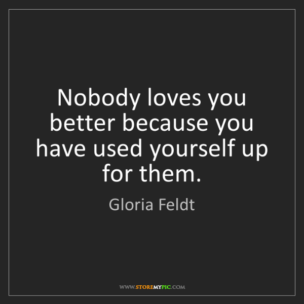 Gloria Feldt: Nobody loves you better because you have used yourself...