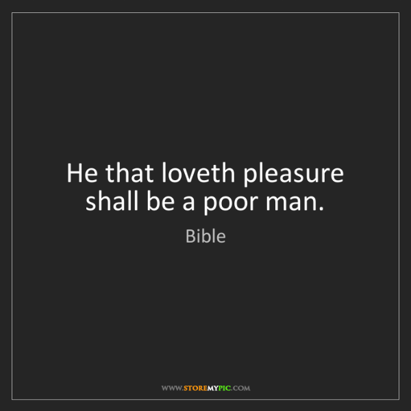 Bible: He that loveth pleasure shall be a poor man.