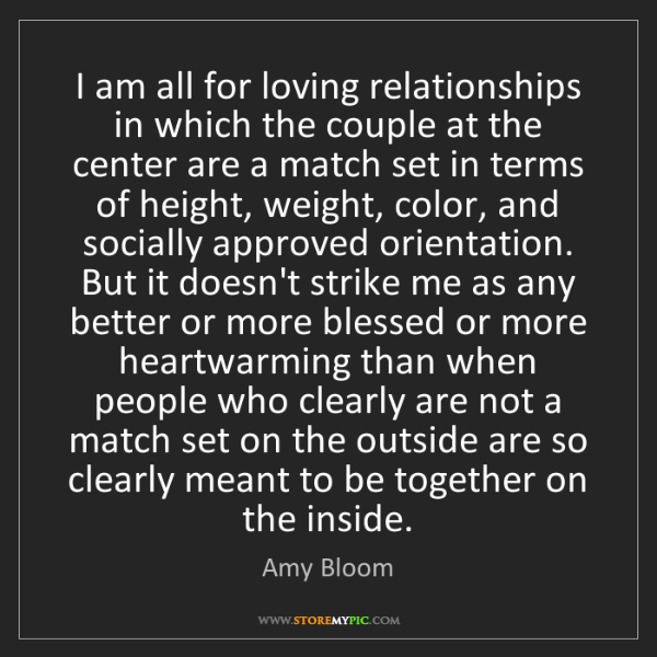 Amy Bloom: I am all for loving relationships in which the couple...