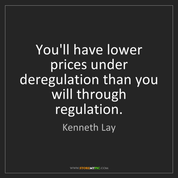 Kenneth Lay: You'll have lower prices under deregulation than you...
