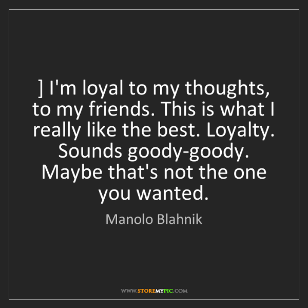 Manolo Blahnik: ] I'm loyal to my thoughts, to my friends. This is what...