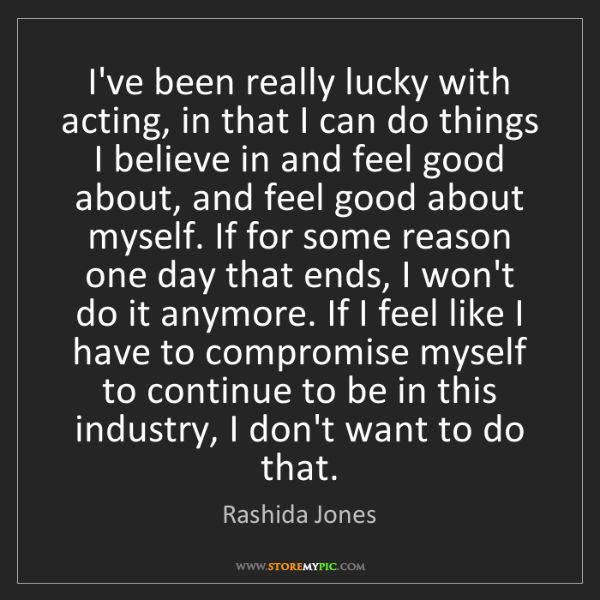 Rashida Jones: I've been really lucky with acting, in that I can do...
