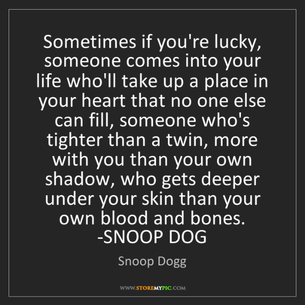 Snoop Dogg: Sometimes if you're lucky, someone comes into your life...