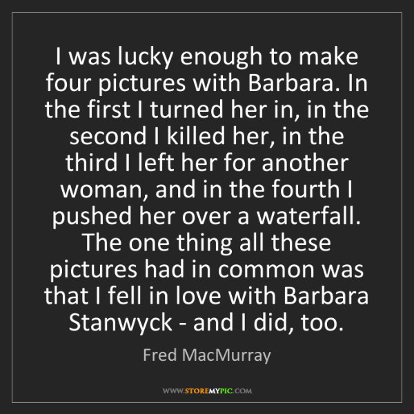 Fred MacMurray: I was lucky enough to make four pictures with Barbara....