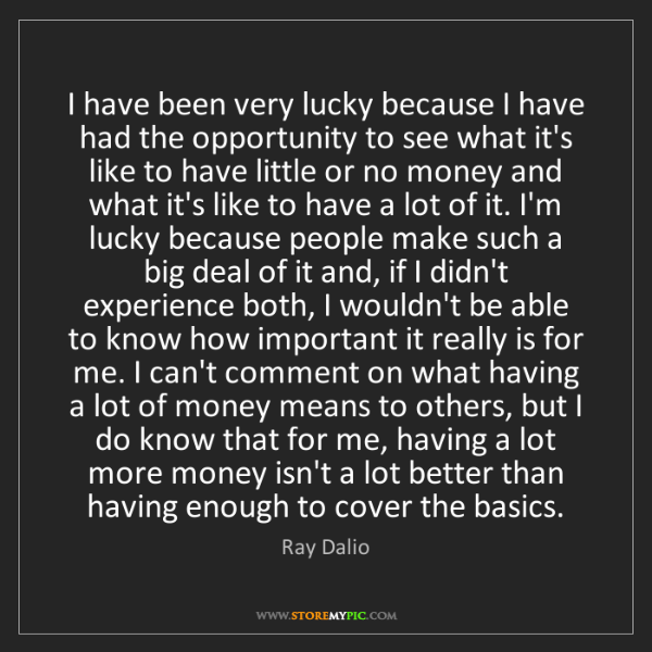 Ray Dalio: I have been very lucky because I have had the opportunity...