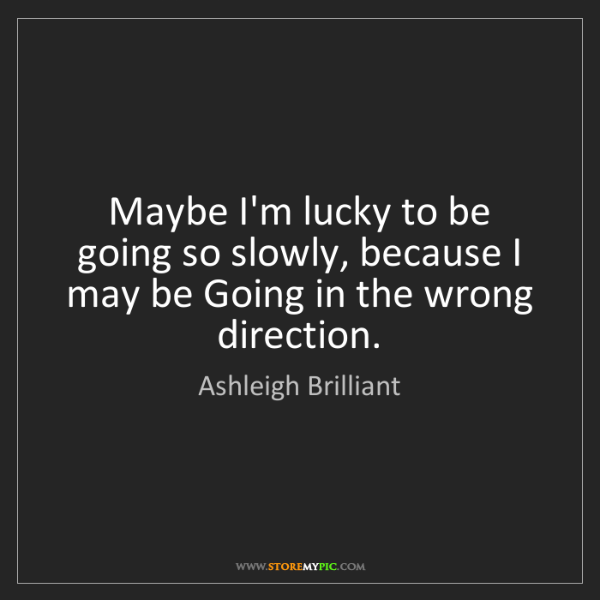 Ashleigh Brilliant: Maybe I'm lucky to be going so slowly, because I may...