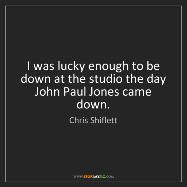 Chris Shiflett: I was lucky enough to be down at the studio the day John...