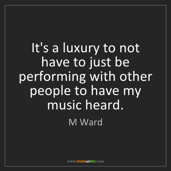 M Ward: It's a luxury to not have to just be performing with...
