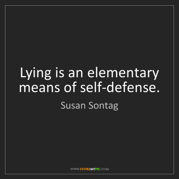 Susan Sontag: Lying is an elementary means of self-defense.