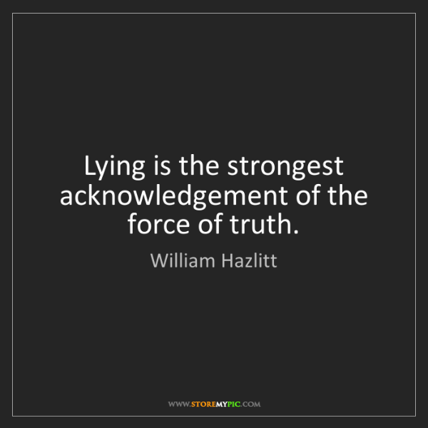 William Hazlitt: Lying is the strongest acknowledgement of the force of...