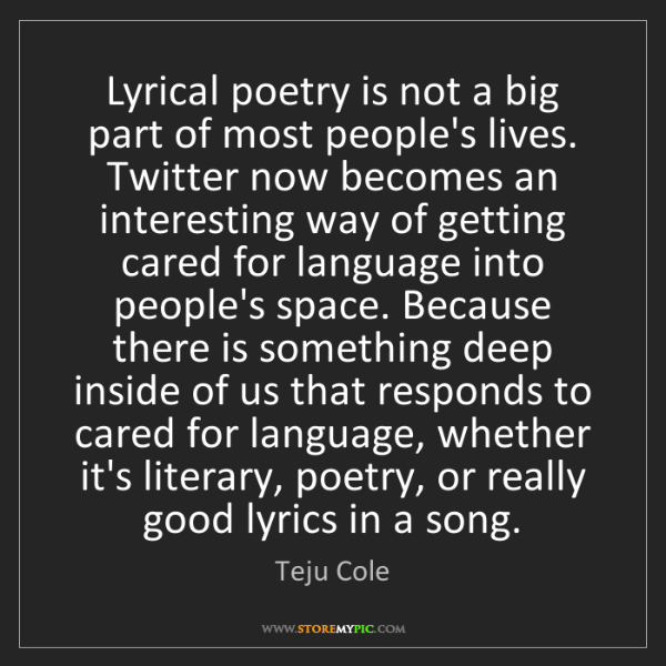 Teju Cole: Lyrical poetry is not a big part of most people's lives....
