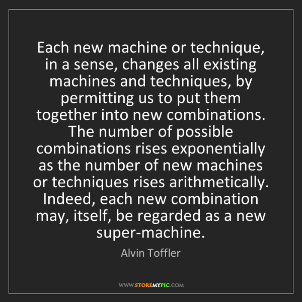 Alvin Toffler: Each new machine or technique, in a sense, changes all...