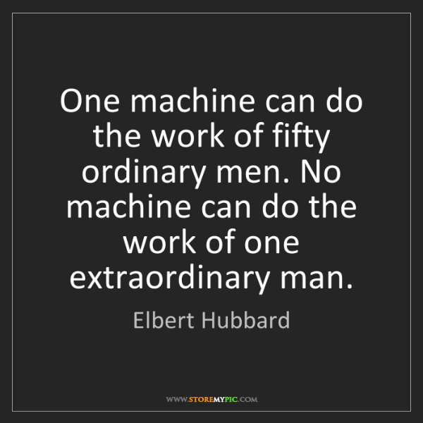 Elbert Hubbard: One machine can do the work of fifty ordinary men. No...