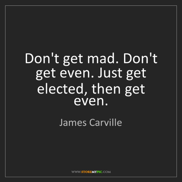 James Carville: Don't get mad. Don't get even. Just get elected, then...