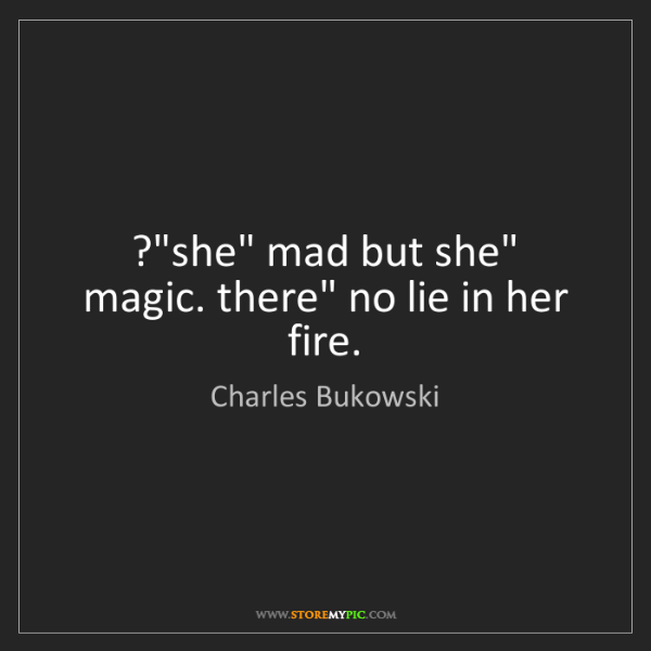 "Charles Bukowski: ?""she"" mad but she"" magic. there"" no lie in her fire."