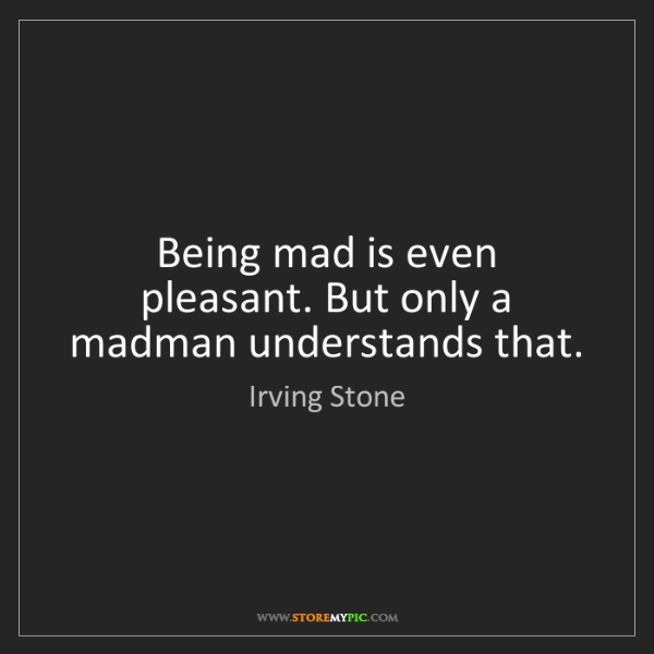 Irving Stone: Being mad is even pleasant. But only a madman understands...