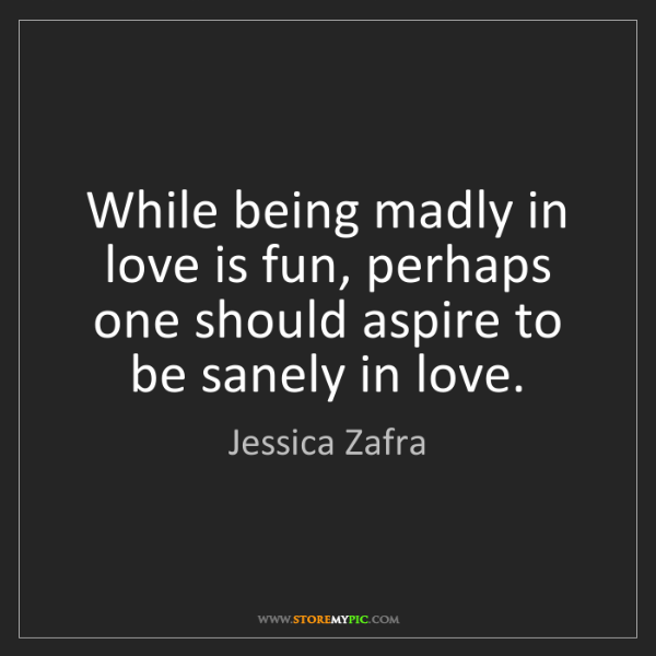 Jessica Zafra: While being madly in love is fun, perhaps one should...